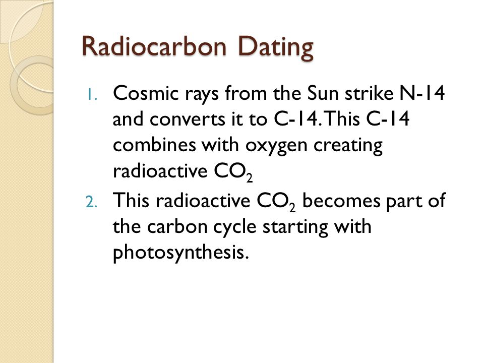 Radiocarbon Dating Cosmic rays from the Sun strike N-14 and converts it to C-14. This C-14 combines with oxygen creating radioactive CO2.
