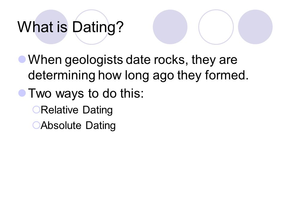 What is Dating When geologists date rocks, they are determining how long ago they formed. Two ways to do this: