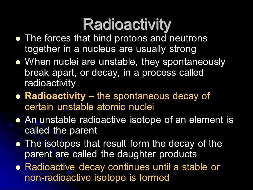 Radioactivity The forces that bind protons and neutrons together in a nucleus are usually strong.