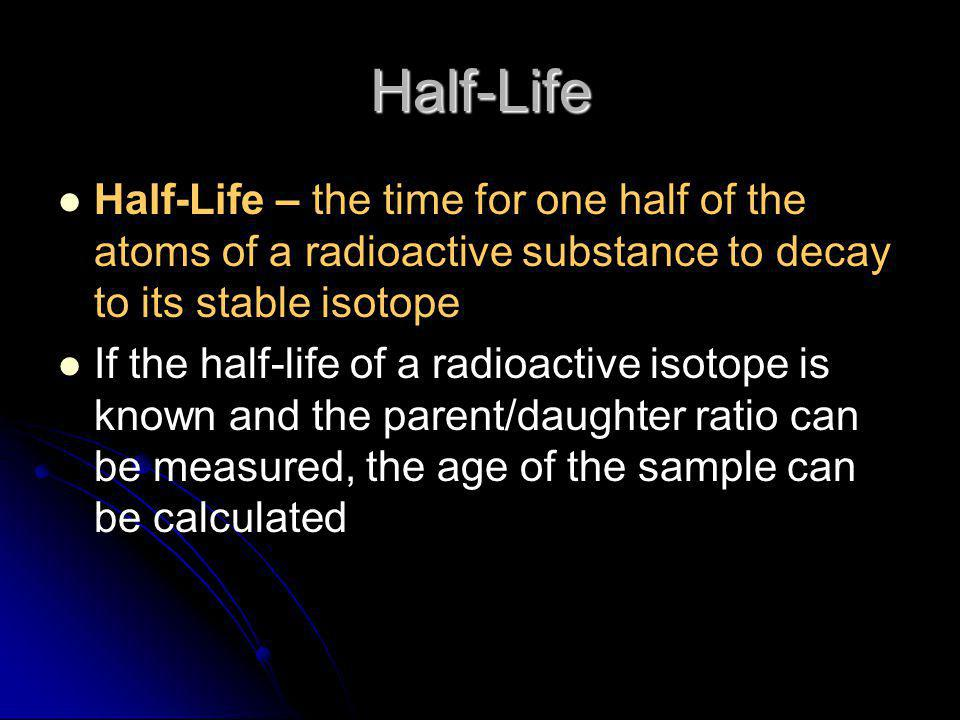 Half-Life Half-Life – the time for one half of the atoms of a radioactive substance to decay to its stable isotope.