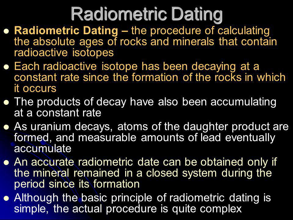 Radiometric Dating Radiometric Dating – the procedure of calculating the absolute ages of rocks and minerals that contain radioactive isotopes.