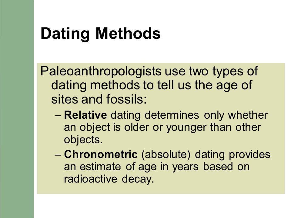 Dating Methods Paleoanthropologists use two types of dating methods to tell us the age of sites and fossils: