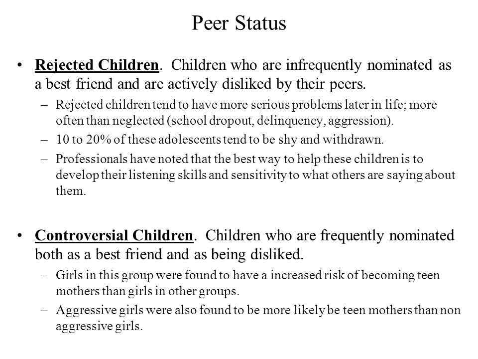 Peer Status Rejected Children. Children who are infrequently nominated as a best friend and are actively disliked by their peers.