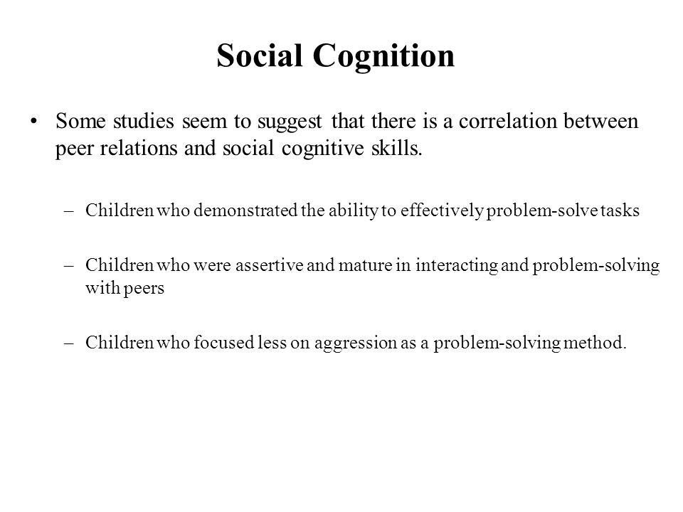 Social Cognition Some studies seem to suggest that there is a correlation between peer relations and social cognitive skills.