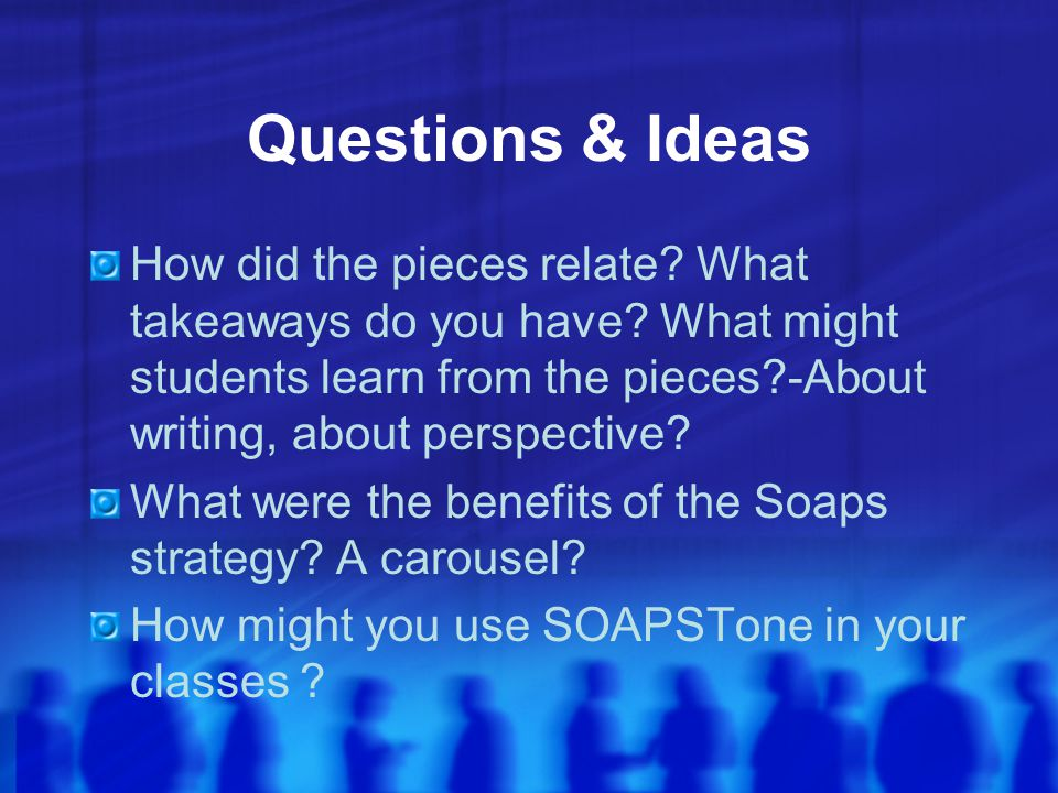 Questions & Ideas How did the pieces relate What takeaways do you have What might students learn from the pieces -About writing, about perspective