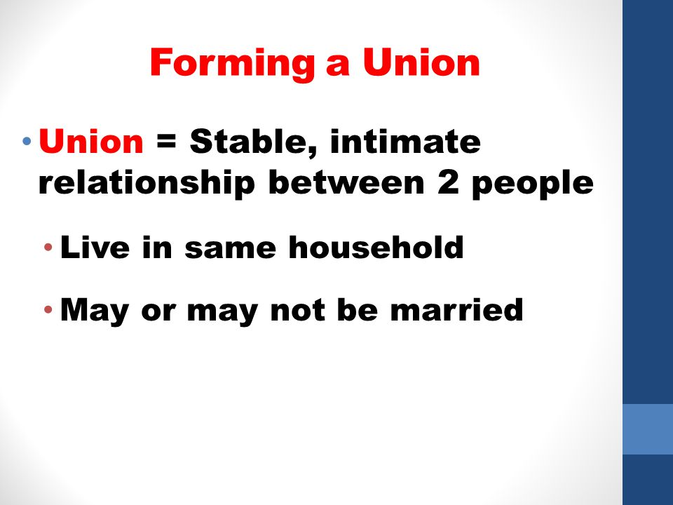 Forming a Union Union = Stable, intimate relationship between 2 people
