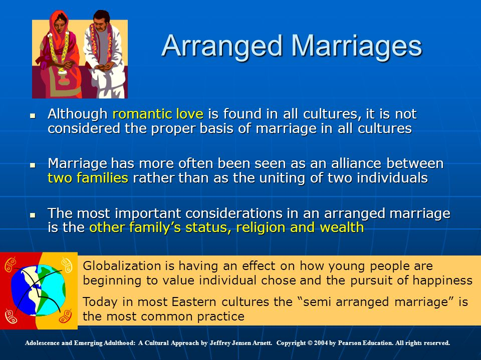 Arranged Marriages Although romantic love is found in all cultures, it is not considered the proper basis of marriage in all cultures.