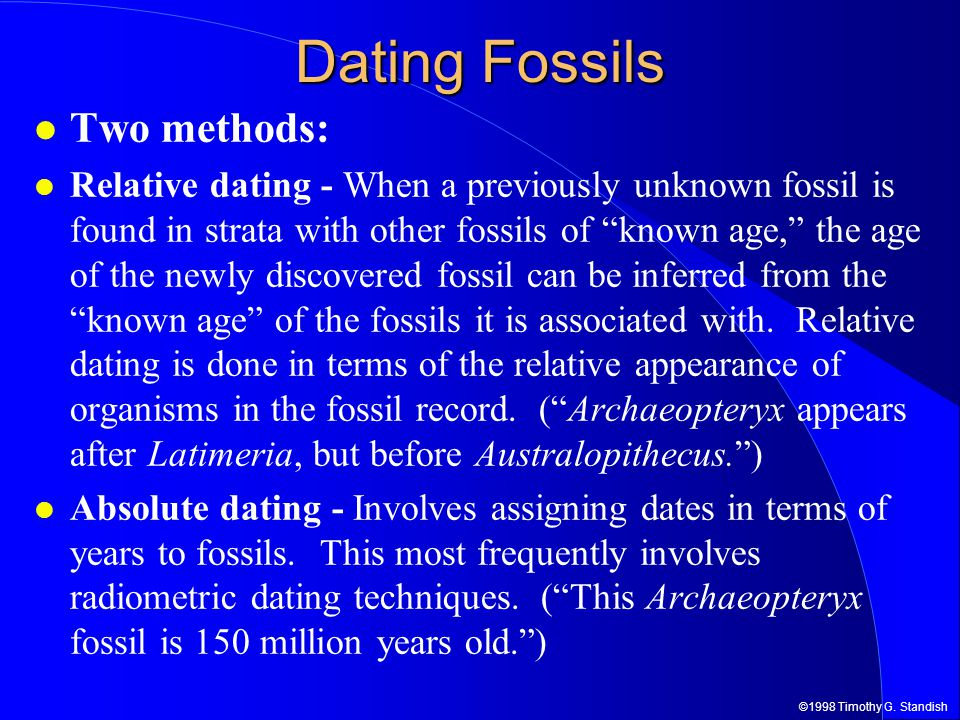 the most accurate method of dating fossils is radiometric dating Relative dating and radiometric dating are used to determine age of fossils and geologic features, but with different methods relative dating uses observation of location within rock layers, while radiometric dating uses data from the decay of radioactive substances within an object.