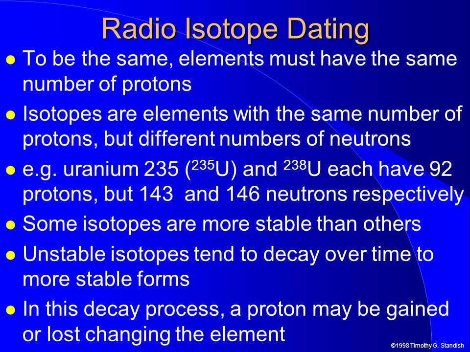 Radio Isotope Dating To be the same, elements must have the same number of protons.