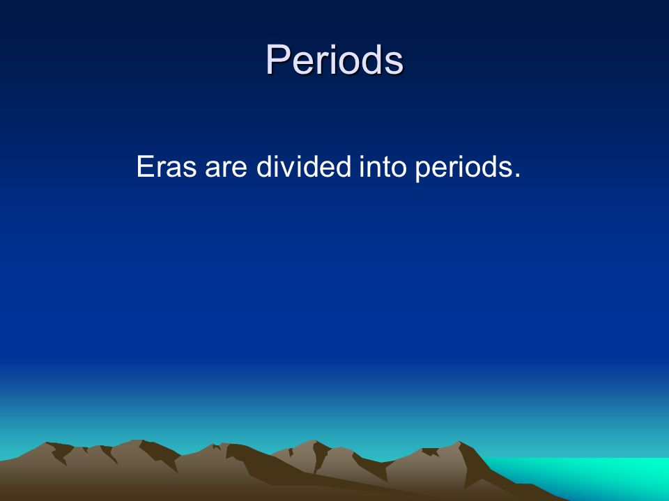 Eras are divided into periods.
