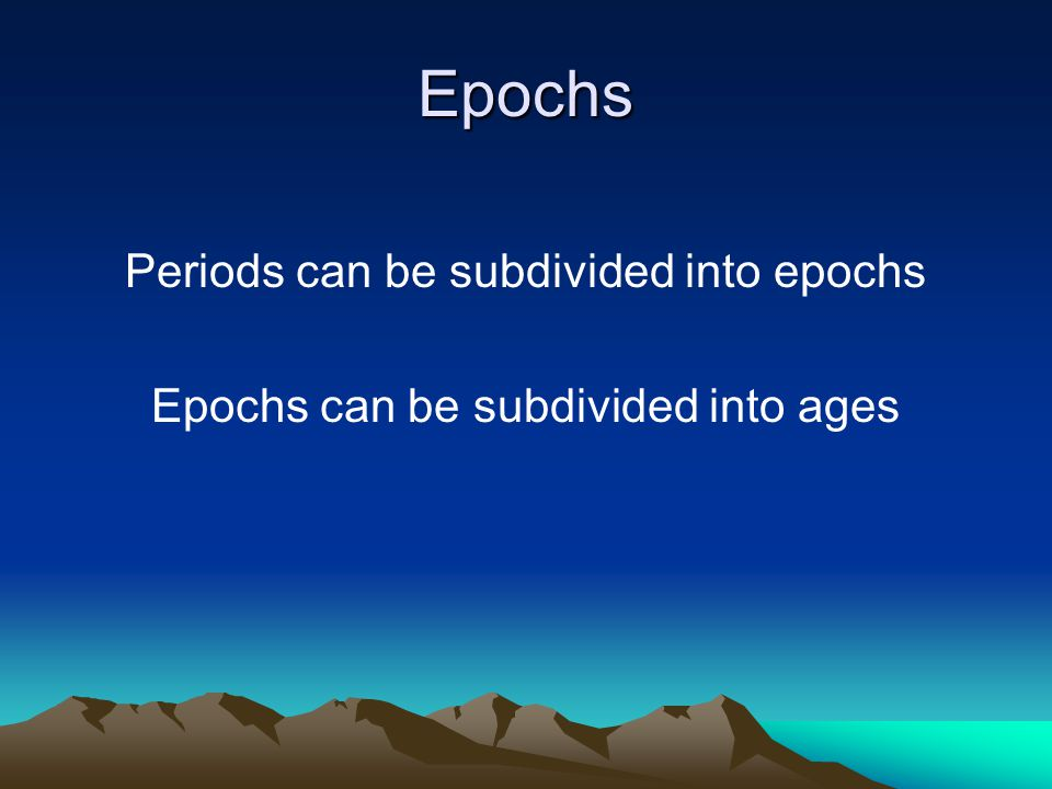 Epochs Periods can be subdivided into epochs