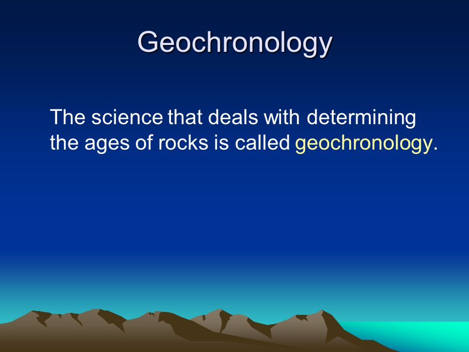 Geochronology The science that deals with determining the ages of rocks is called geochronology.