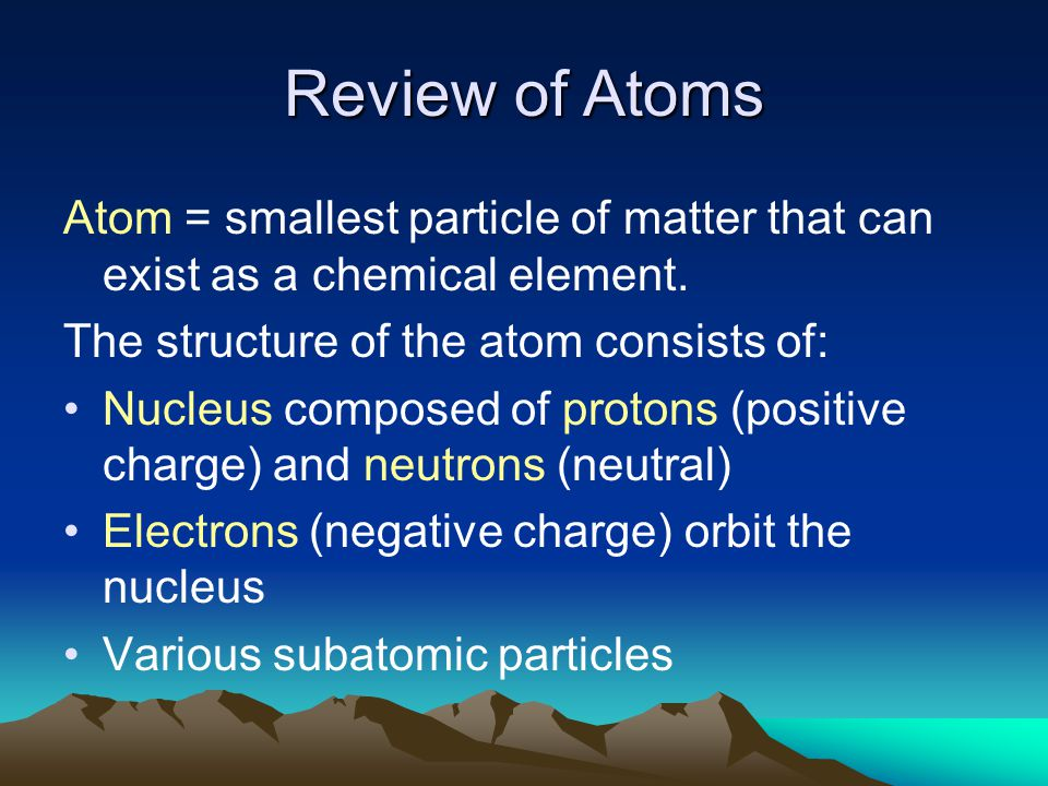 Review of Atoms Atom = smallest particle of matter that can exist as a chemical element. The structure of the atom consists of: