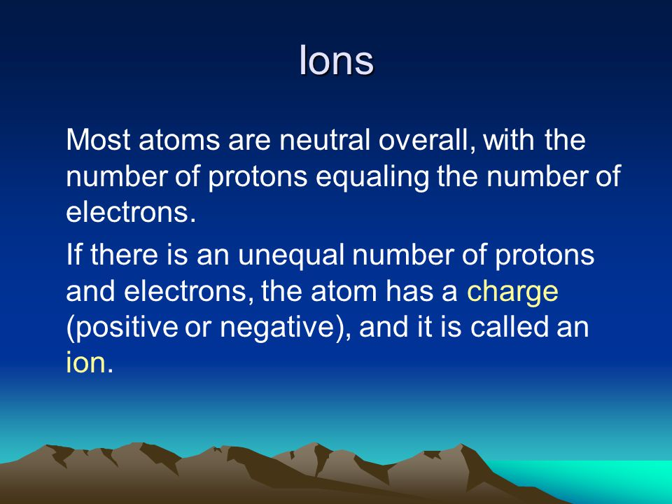 Ions Most atoms are neutral overall, with the number of protons equaling the number of electrons.