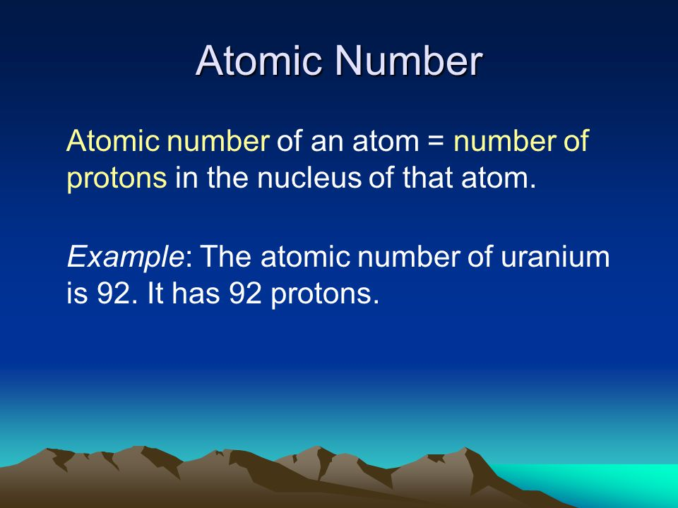 Atomic Number Atomic number of an atom = number of protons in the nucleus of that atom.