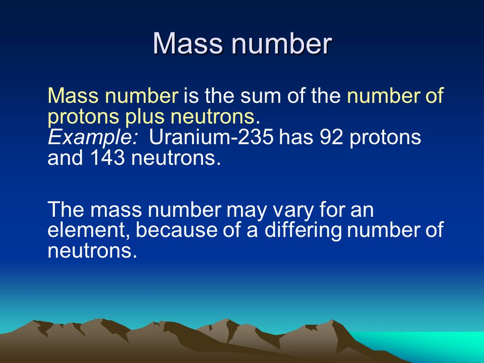Mass number Mass number is the sum of the number of protons plus neutrons. Example: Uranium-235 has 92 protons and 143 neutrons.