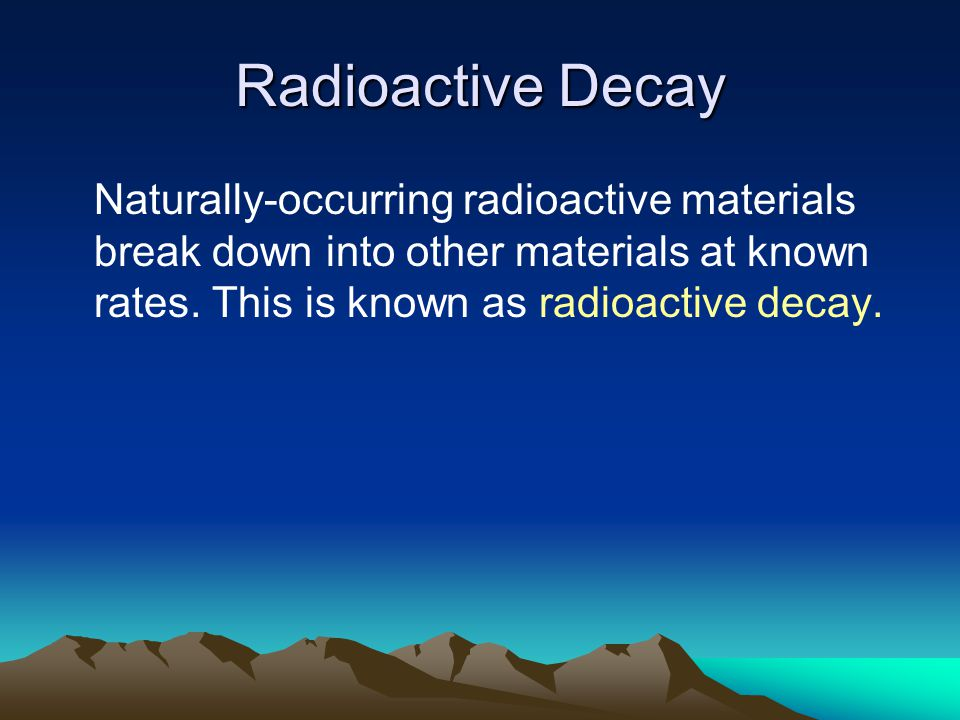 Radioactive Decay Naturally-occurring radioactive materials break down into other materials at known rates.