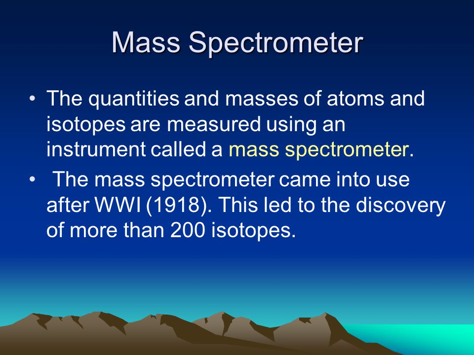 Mass Spectrometer The quantities and masses of atoms and isotopes are measured using an instrument called a mass spectrometer.
