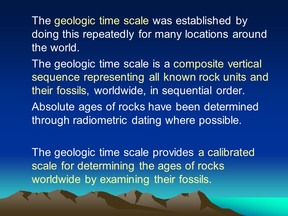 The geologic time scale was established by doing this repeatedly for many locations around the world.