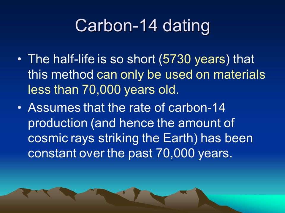 Carbon-14 dating The half-life is so short (5730 years) that this method can only be used on materials less than 70,000 years old.