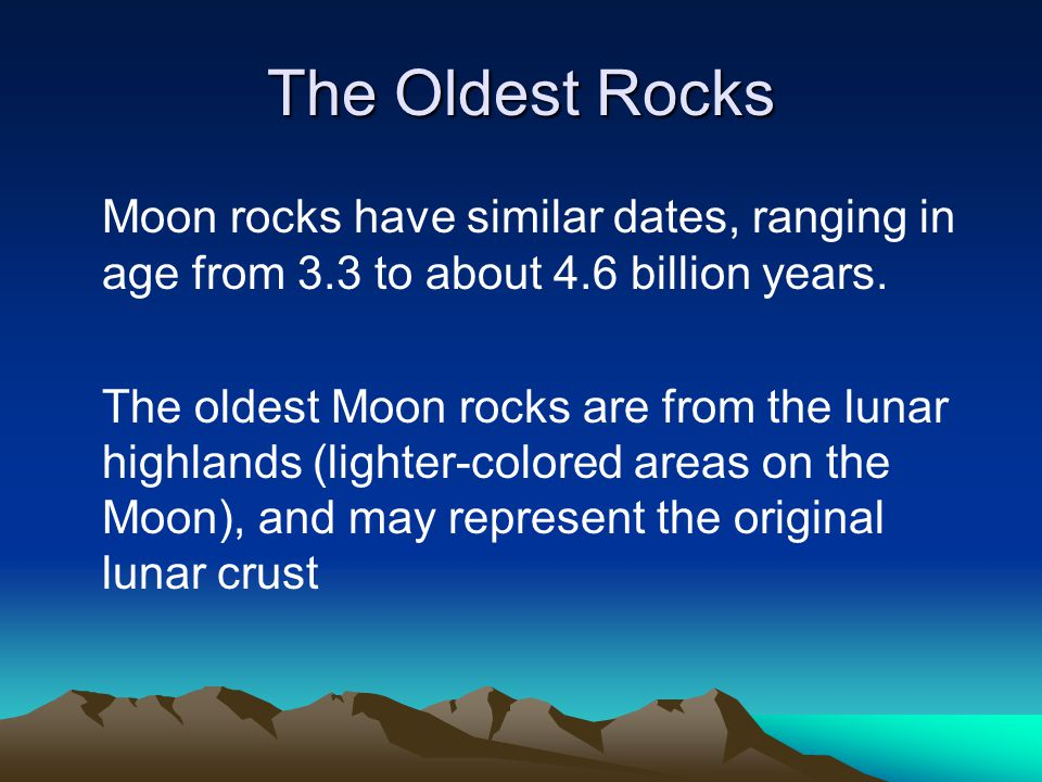 The Oldest Rocks Moon rocks have similar dates, ranging in age from 3.3 to about 4.6 billion years.