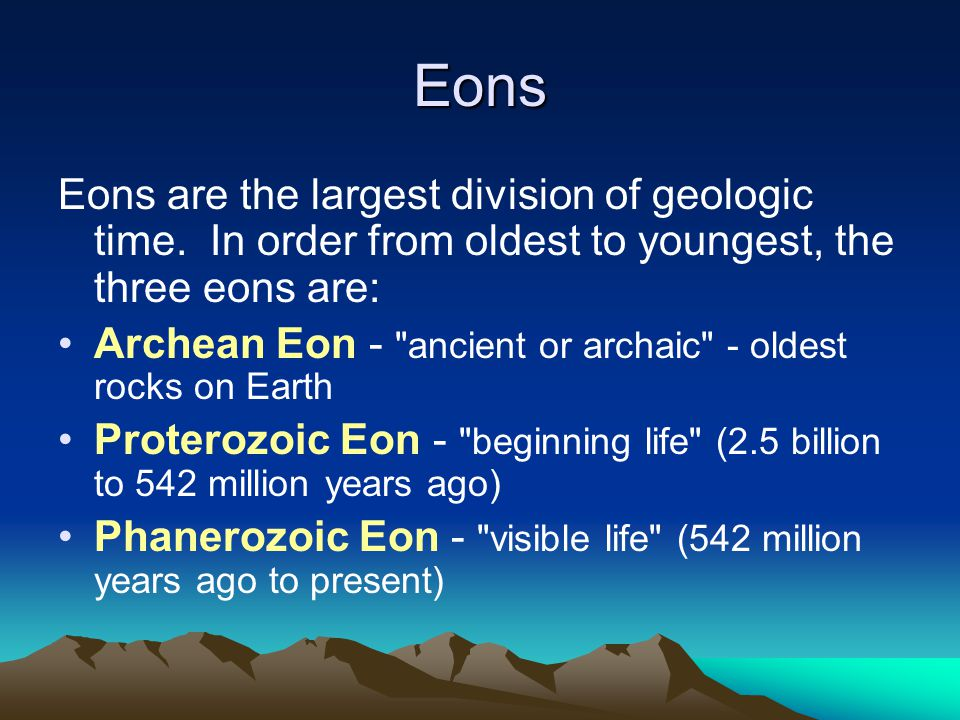 Eons Eons are the largest division of geologic time. In order from oldest to youngest, the three eons are: