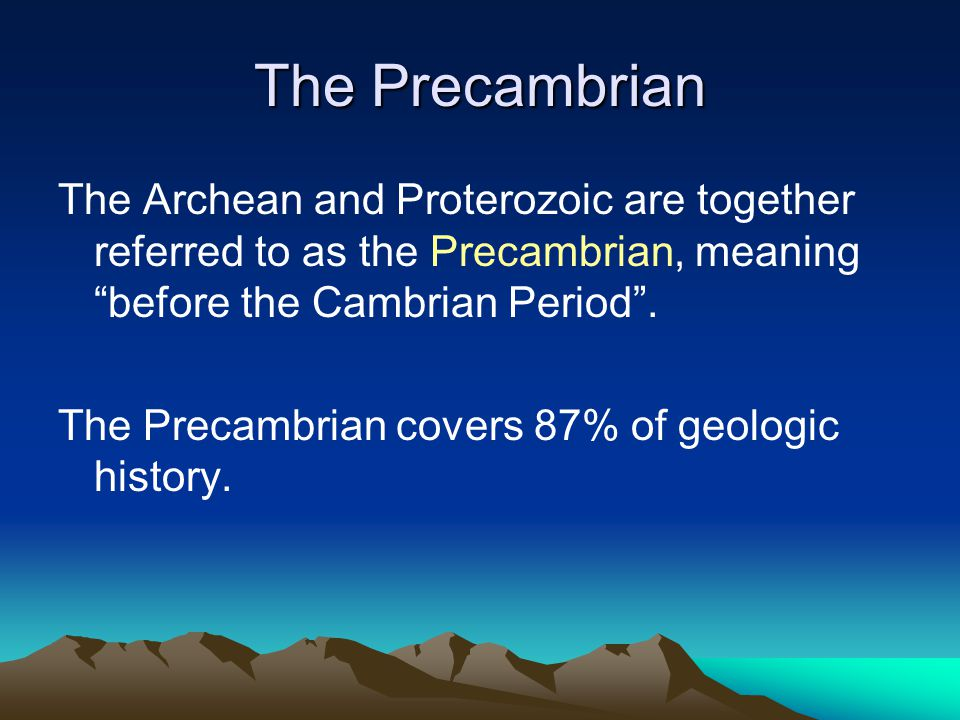 The Precambrian The Archean and Proterozoic are together referred to as the Precambrian, meaning before the Cambrian Period .
