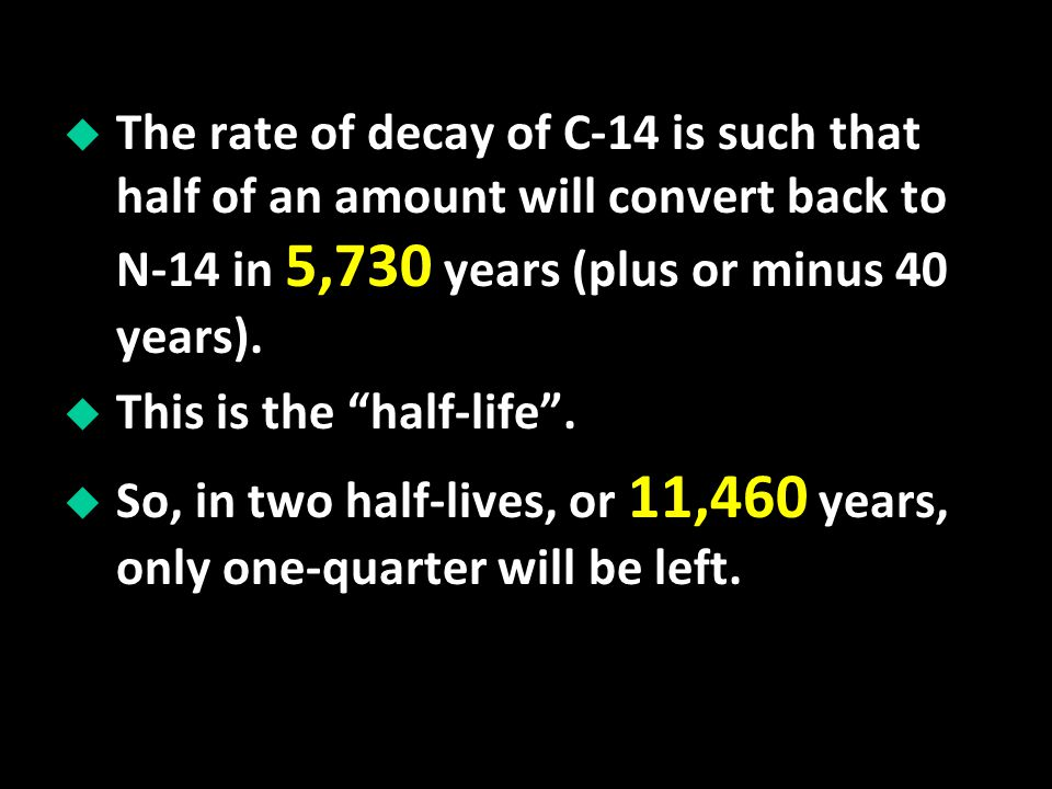 The rate of decay of C-14 is such that half of an amount will convert back to N-14 in 5,730 years (plus or minus 40 years).