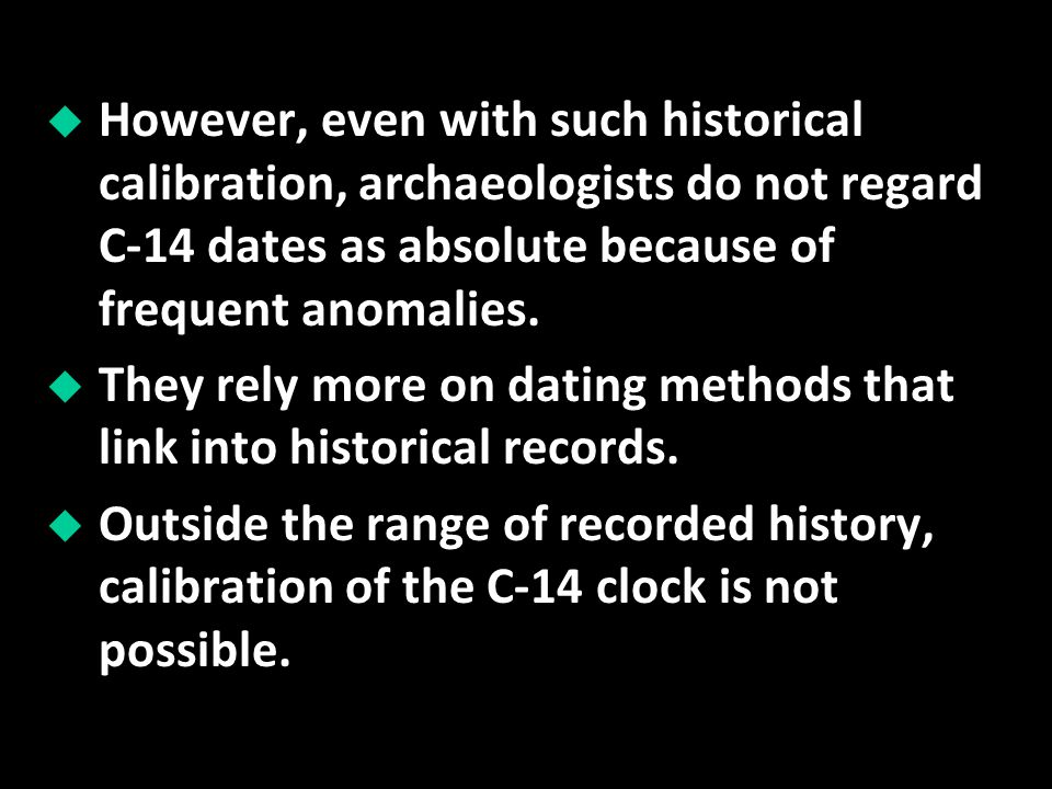 However, even with such historical calibration, archaeologists do not regard C-14 dates as absolute because of frequent anomalies.