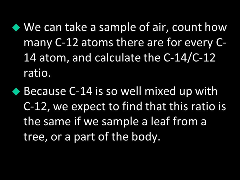 We can take a sample of air, count how many C-12 atoms there are for every C-14 atom, and calculate the C-14/C-12 ratio.