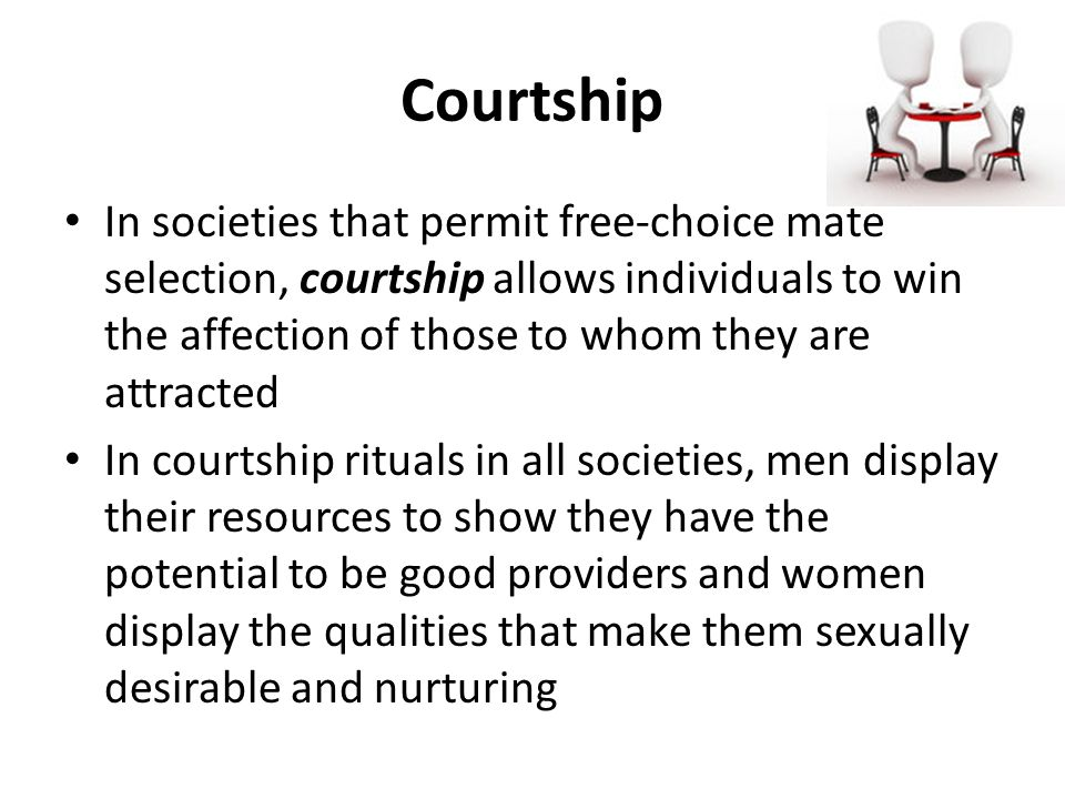 Courtship In societies that permit free-choice mate selection, courtship allows individuals to win the affection of those to whom they are attracted.