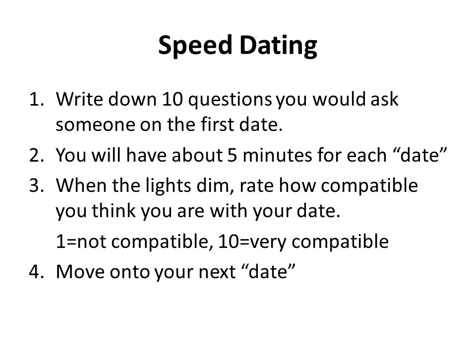Speed Dating Write down 10 questions you would ask someone on the first date. You will have about 5 minutes for each date