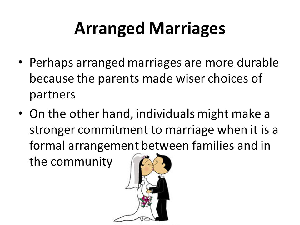 Arranged Marriages Perhaps arranged marriages are more durable because the parents made wiser choices of partners.