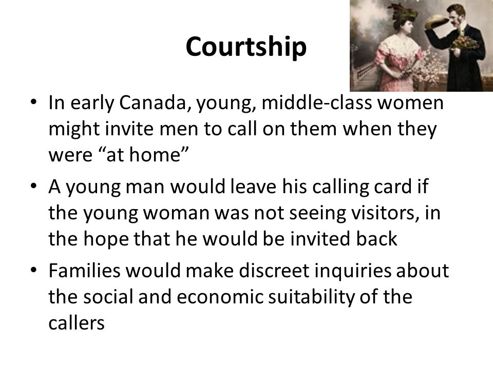 Courtship In early Canada, young, middle-class women might invite men to call on them when they were at home