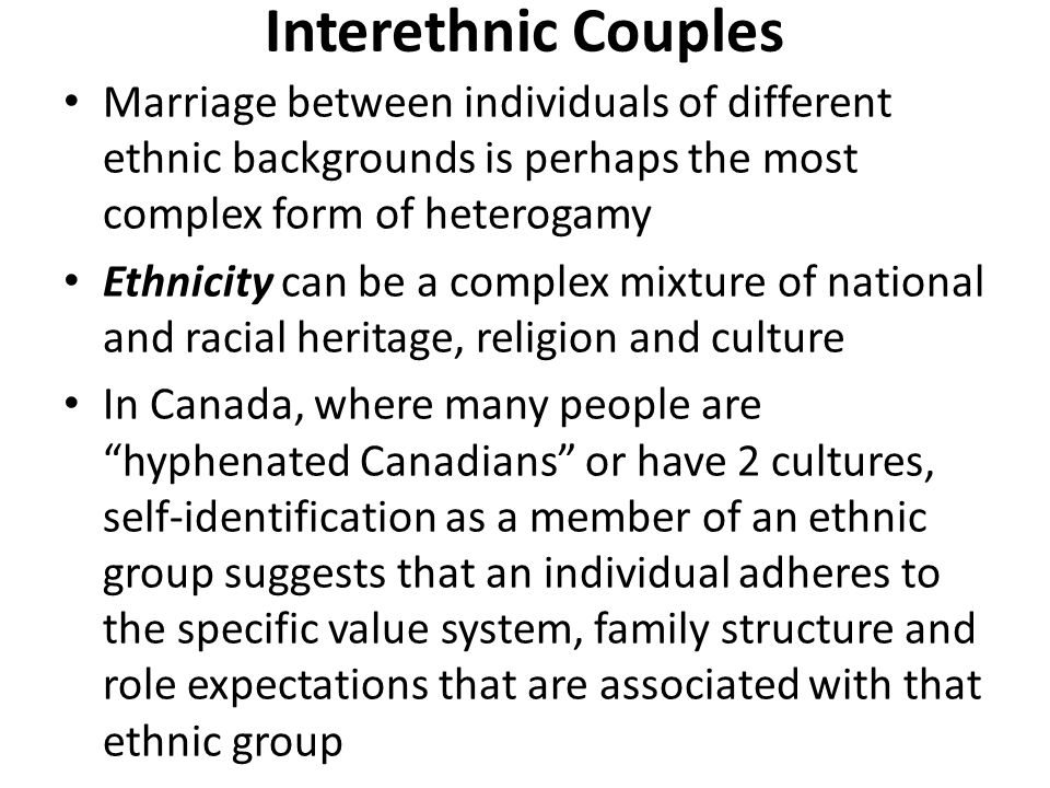 Interethnic Couples Marriage between individuals of different ethnic backgrounds is perhaps the most complex form of heterogamy.