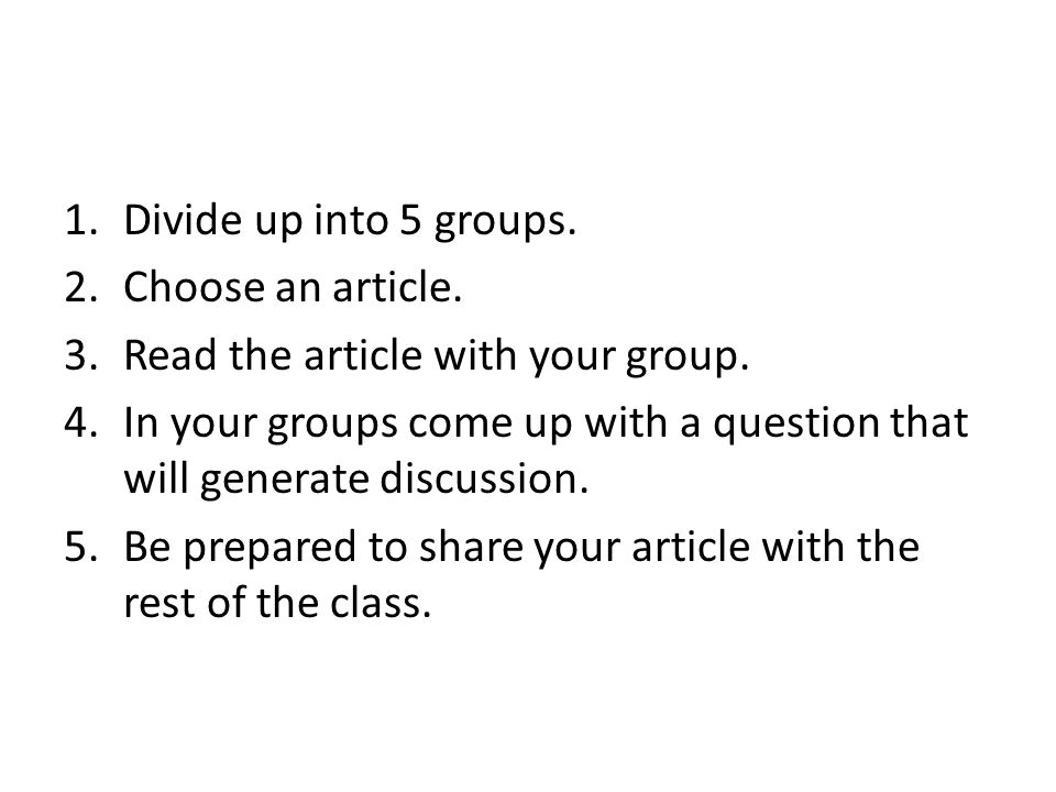 Divide up into 5 groups. Choose an article. Read the article with your group. In your groups come up with a question that will generate discussion.