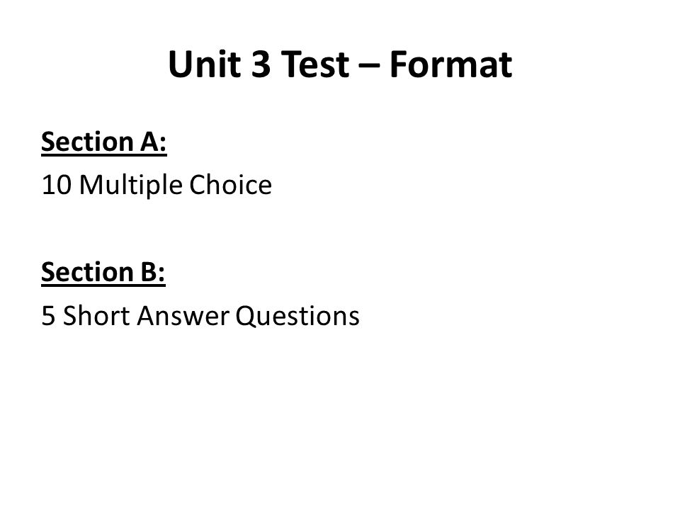 Unit 3 Test – Format Section A: 10 Multiple Choice Section B: 5 Short Answer Questions