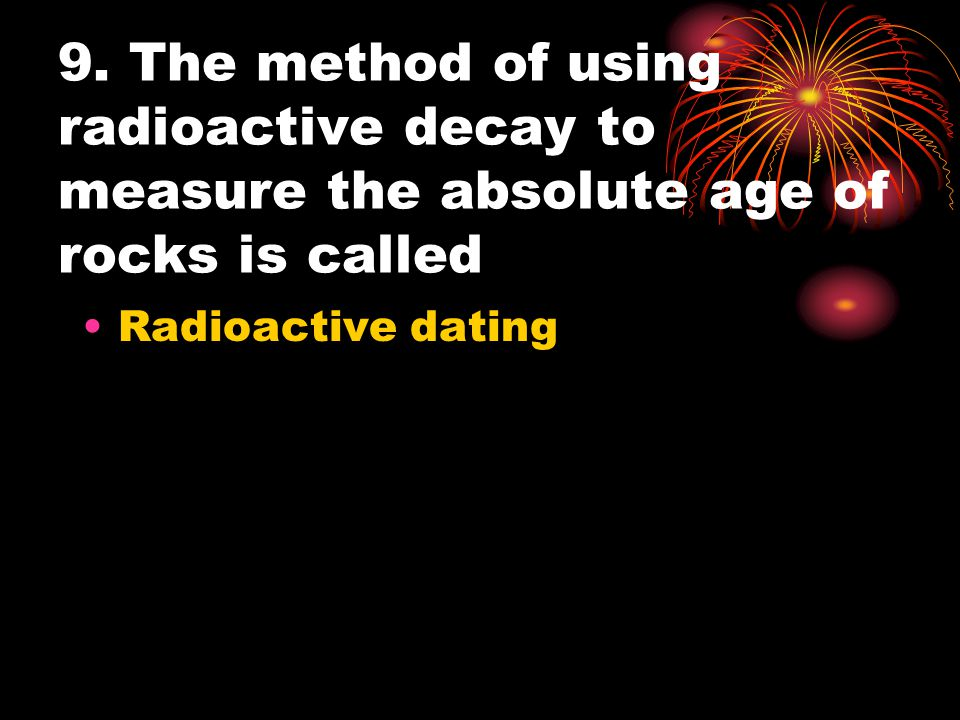 9. The method of using radioactive decay to measure the absolute age of rocks is called