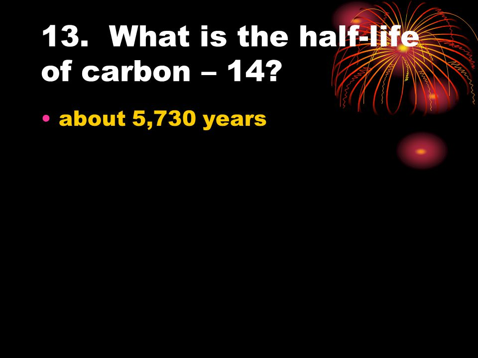 13. What is the half-life of carbon – 14
