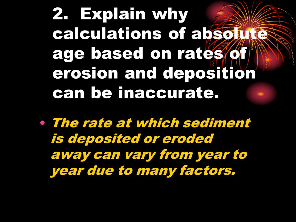 2. Explain why calculations of absolute age based on rates of erosion and deposition can be inaccurate.