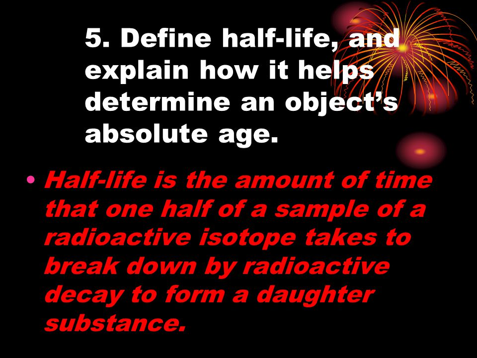 5. Define half-life, and explain how it helps determine an object's absolute age.