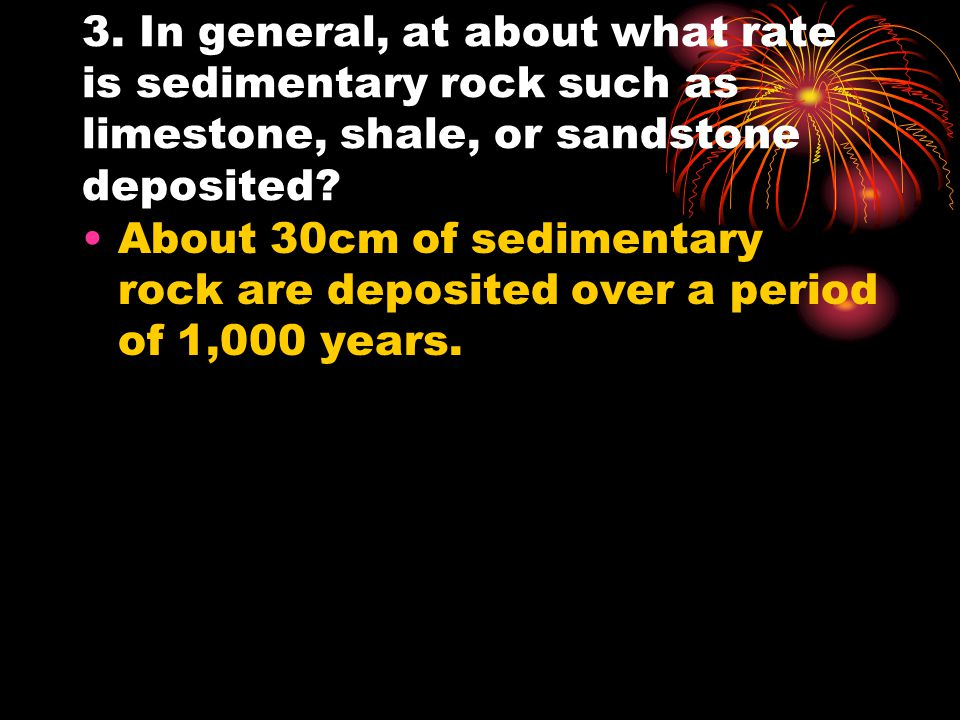 3. In general, at about what rate is sedimentary rock such as limestone, shale, or sandstone deposited