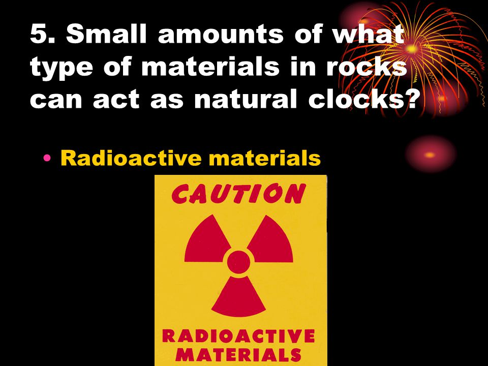 5. Small amounts of what type of materials in rocks can act as natural clocks