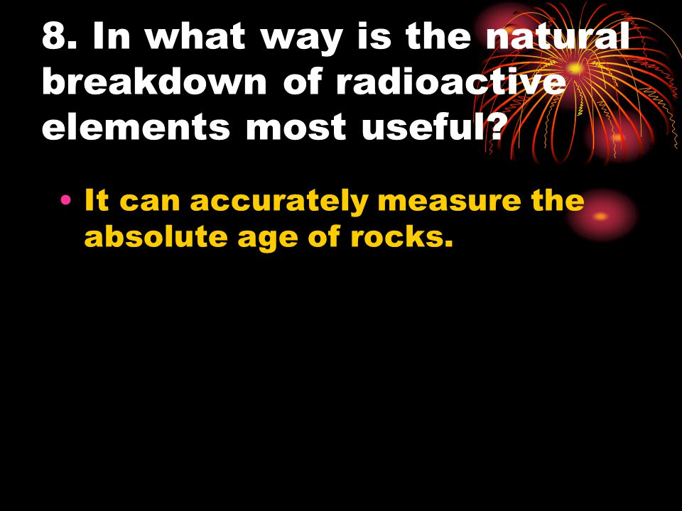 8. In what way is the natural breakdown of radioactive elements most useful