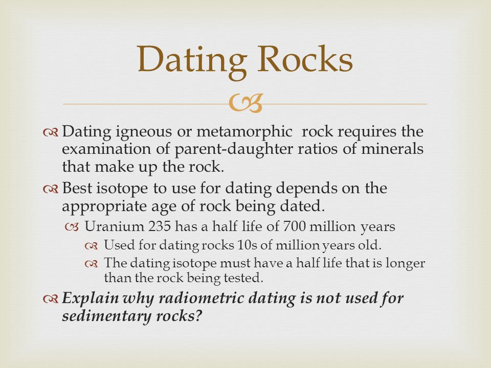 Dating Rocks Dating igneous or metamorphic rock requires the examination of parent-daughter ratios of minerals that make up the rock.