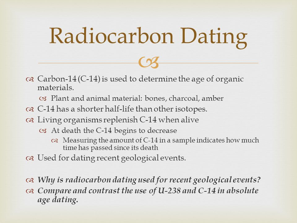 Radiocarbon Dating Carbon-14 (C-14) is used to determine the age of organic materials. Plant and animal material: bones, charcoal, amber.