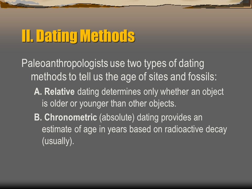 II. Dating Methods Paleoanthropologists use two types of dating methods to tell us the age of sites and fossils:
