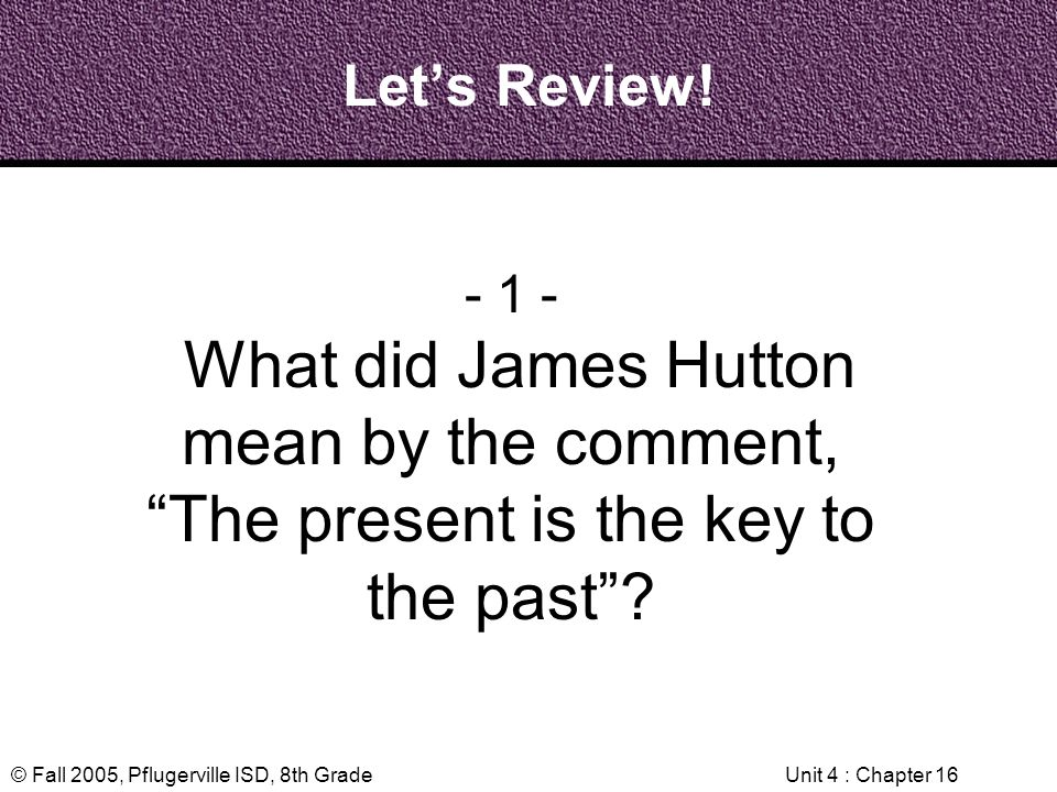Let's Review! - 1 - What did James Hutton mean by the comment, The present is the key to the past