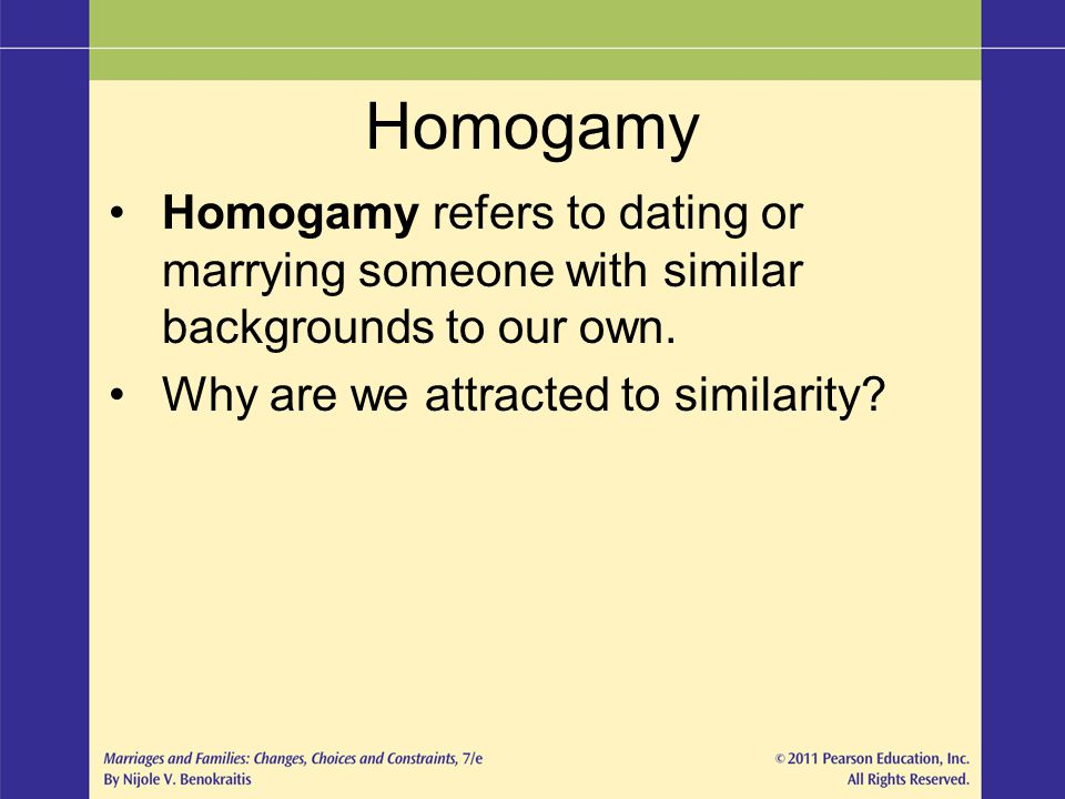Homogamy Homogamy refers to dating or marrying someone with similar backgrounds to our own.