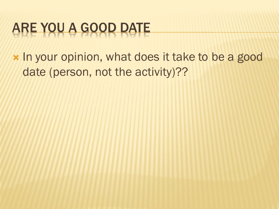 Are you a good date In your opinion, what does it take to be a good date (person, not the activity)